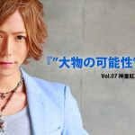 "Vol.07 神童紅蓮 『""大物の可能性""を感じる』"