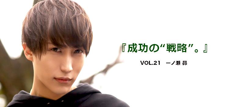 """Vol.21 一ノ瀬 昴 『成功の""""戦略""""。』"""