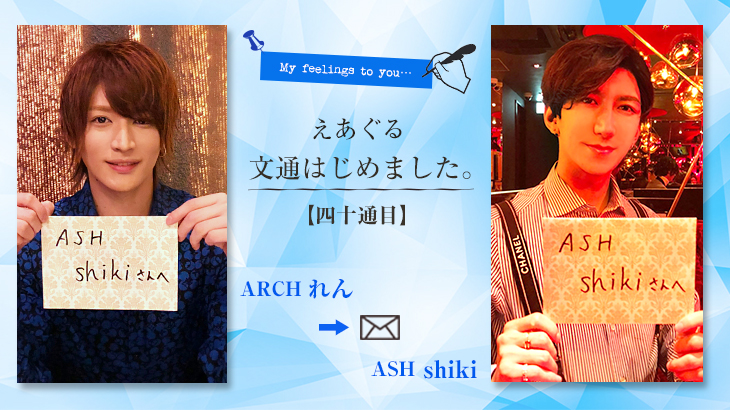 【えあぐる文通はじめました。】四十通目 ARCH れん → ASH shiki