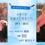 【えあぐる文通はじめました。】四十三通目 ALL WHITE 愛羅 → ART 優月ルナ