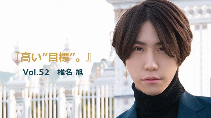 """Vol.52 AUB 椎名 旭『高い""""目標""""。』"""