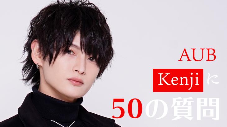 【50の質問で徹底解剖!】AUB Kenji