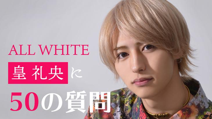 【50の質問で徹底解剖!】ALL WHITE 皇 礼央